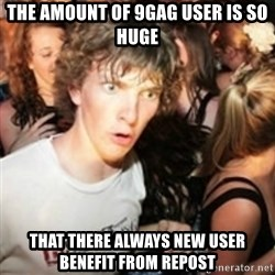 sudden realization guy - The amount of 9gag user is so huge That there always new user benefit from repost