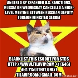 Lenin Cat Red - Angered by expanded U.S. sanctions, Russia on Wednesday cancelled a high-level meeting between Russian Deputy Foreign Minister Sergei blacklist this escort for stds http://www.TILAVIP.com +1 (646) 461.7150(text only) TilaVIP.com@gmail.com