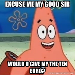 Happily Oblivious Patrick - EXCUSE ME MY GOOD SIR Would u give my the ten euro?