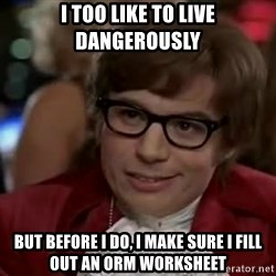 Austin Power - I too like to live dangerously But before I do, I make sure I fill out an orm worksheet