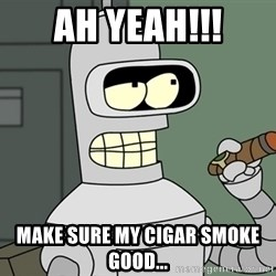 Bender - ah yeah!!! make sure my cigar smoke good...