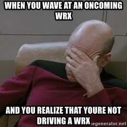 Picardfacepalm - When you wave at an oncoming wrx And you realize that youre not driving a wrx