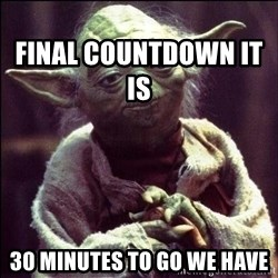 Advice Yoda -                                                                   final countdown it is 30 minutes to go we have