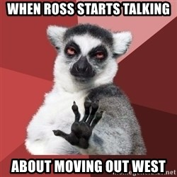 Chill Out Lemur - When Ross starts talking About moving out west