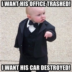 gangster baby - I want his office trashed! I want HIS car destroyed!