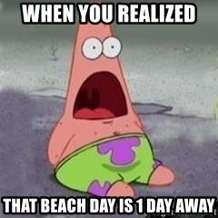 D Face Patrick - When you realized  THAT BEACH DAY is 1 day away