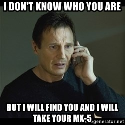 I will Find You Meme - I don't know who you are But I will find you and i will take your mx-5