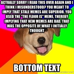 "Advice Dog - actually sorry i read this over again and i think i misunderstood? you meant to imply that stale memes are superior. YOU USED THE ""THE FLOOR IS"" MEME, thereby implying THAT NEW MEMES ARE BAD. that was the opposite of what i initially thought bottom text"
