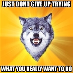 Courage Wolf - just dont give up trying what you really want to do