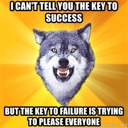 Courage Wolf - I can't tell you the key to success but the key to failure is trying to please everyone