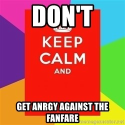 Keep calm and - don't get anrgy against the fanfare