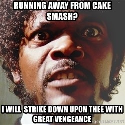 Mad Samuel L Jackson - Running away from cake SMASH? I will  strike down upon thee with great vengeance