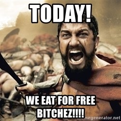 Spartan300 - Today! We eat for free bitchez!!!!