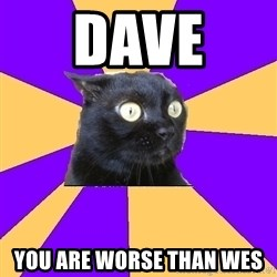 Anxiety Cat - DAVE  YOU ARE WORSE THAN WES