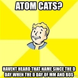 Fallout 3 - Atom cats? havent heard that name SINCE the d day when the d day of mm and bos