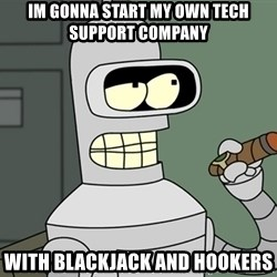Bender - Im gonna start my own tech support company With blackjack and hookers