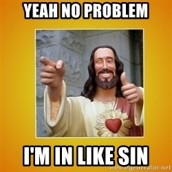 Buddy Christ - Yeah no problem i'm in like sin