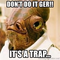 Its A Trap - don't do it ger!! It's a trap...