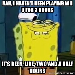 Spongebob Thread - nah, i haven't been playing wii u for 3 hours it's been, like, two and a half hours
