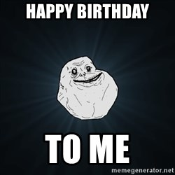 Forever Alone Date Myself Fail Life - Happy birthday To me