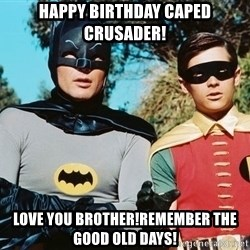 Batman meme - Happy Birthday Caped Crusader! Love you brother!Remember the good old days!