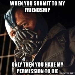 Only then you have my permission to die - When you submit to my friendship Only then you have my permission to die