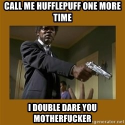 say what one more time - Call me hufflepuff one more time I double dare you motherfucker