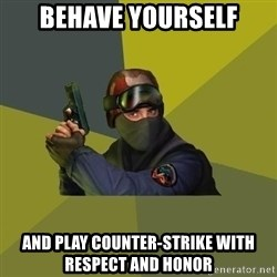 Counter Strike - Behave yourself and play Counter-strike with respect and honor