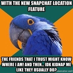 Paranoid Parrot - With the new Snapchat location feature The friends that I trust might know where I am! And then... Idk kidnap me like they usually do?