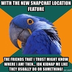 Paranoid Parrot - With the new Snapchat location feature The friends that I trust might know where I am! Then... Idk kidnap me like they usually do or something!