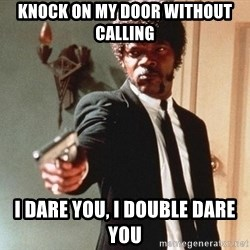 I double dare you - knock on my door without calling I dare you, i double dare you