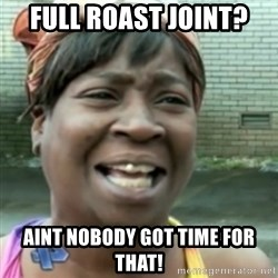 Ain't nobody got time fo dat so - Full roast joint? Aint nobody got time for that!