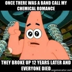 ugly barnacle patrick - Once there was a Band call My Chemical Romance  They broke up 12 years later and everyone died