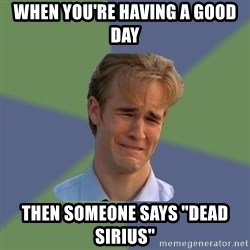 """Sad Face Guy - When you're HAVIng a good day Then someone SAys """"dead sirius"""""""
