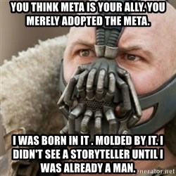 Bane - You think meta is your ally. you merely adopted the meta. I was born in it . molded by it. I didn't see a storyteller until i was already a man.