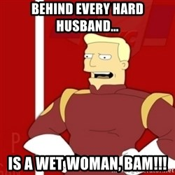 Zapp Brannigan - Behind EVERY HARD Husband...  IS A Wet WOMAN, BAM!!!