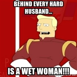 Zapp Brannigan - BEHIND EVERY HARD HUSBAND...  IS A WET WOMAN!!!
