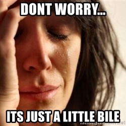 First World Problems - Dont worry... Its just a little bile