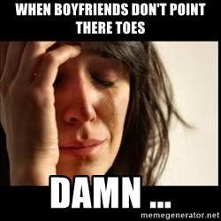 First World Problems - When Boyfriends don't point there toes Damn ...