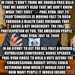 "Paul Ryan Meme  - in 2009,""I don't think we should pass bills that we haven't read that we don't know what they cost."" — Paul Ryan, July 29, 2009""Congress is moving fast to rush through a health care overhaul that lacks a key ingredient: the full participation of you, the American people."" — Paul Ryan, July 18, 2009 In an effort to get the bill past a divided Republican conference, House Speaker Paul Ryan chose to hold a vote before the Congressional Budget Office could determine how much it would cost or how many people it would insure."