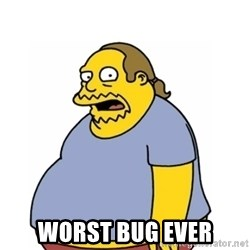 Comic Book Guy Worst Ever -  Worst bug ever