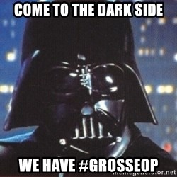 Darth Vader - Come to the dark side we have #Grosseop