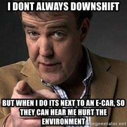 Jeremy Clarkson - I DONT ALWAYS DOWNSHIFT But when i do its next to an e-car, so they can hear me hurt the environment