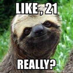 Sarcastic Sloth - Like , 21 Really?
