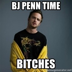Jesse Pinkman - Bj penn time  bitches