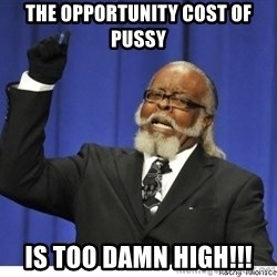 The tolerance is to damn high! - The opportunity cost of pussy Is too damn high!!!