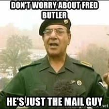Baghdad Bob - don't worry about fred butler he's just the mail guy