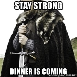 Ned Stark - Stay strong Dinner is coming