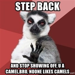 Chill Out Lemur - Step back And stop showing off, u a camel,bro, noone likes camels