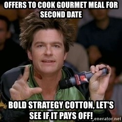 Bold Strategy Cotton - Offers to cook gourmet meal for second date bold strategy cotton, let's see if it pays off!